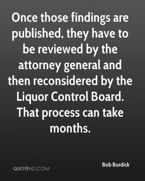 Bob Burdick - Once those findings are published, they have to be reviewed by the attorney general and then reconsidered by the Liquor Control Board. That process can take months.