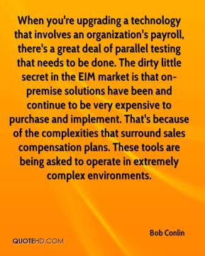 Bob Conlin - When you're upgrading a technology that involves an organization's payroll, there's a great deal of parallel testing that needs to be done. The dirty little secret in the EIM market is that on-premise solutions have been and continue to be very expensive to purchase and implement. That's because of the complexities that surround sales compensation plans. These tools are being asked to operate in extremely complex environments.