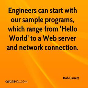 Bob Garrett - Engineers can start with our sample programs, which range from 'Hello World' to a Web server and network connection.