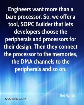 Bob Garrett - Engineers want more than a bare processor. So, we offer a tool, SOPC Builder that lets developers choose the peripherals and processors for their design. Then they connect the processor to the memories, the DMA channels to the peripherals and so on.