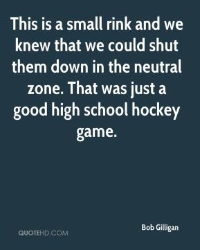 Bob Gilligan - This is a small rink and we knew that we could shut them down in the neutral zone. That was just a good high school hockey game.