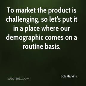 Bob Harkins - To market the product is challenging, so let's put it in a place where our demographic comes on a routine basis.