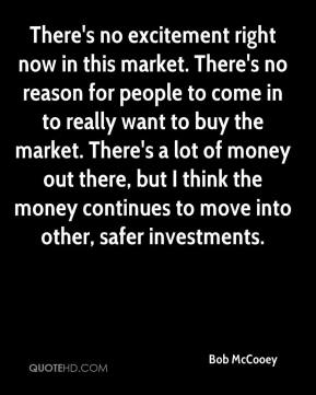 Bob McCooey - There's no excitement right now in this market. There's no reason for people to come in to really want to buy the market. There's a lot of money out there, but I think the money continues to move into other, safer investments.