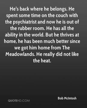Bob McIntosh - He's back where he belongs. He spent some time on the couch with the psychiatrist and now he is out of the rubber room. He has all the ability in the world. But he thrives at home, he has been much better since we got him home from The Meadowlands. He really did not like the heat.
