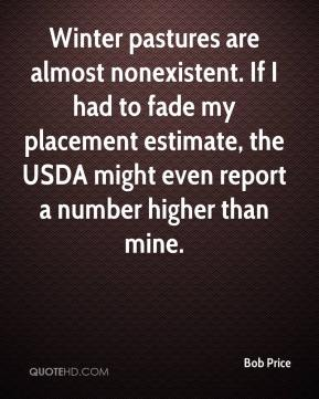 Bob Price - Winter pastures are almost nonexistent. If I had to fade my placement estimate, the USDA might even report a number higher than mine.