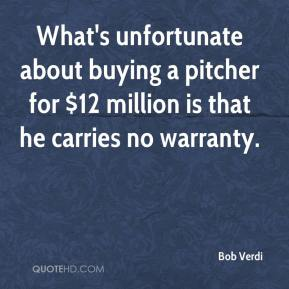 Bob Verdi - What's unfortunate about buying a pitcher for $12 million is that he carries no warranty.