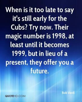 Bob Verdi - When is it too late to say it's still early for the Cubs? Try now. Their magic number is 1998, at least until it becomes 1999, but in lieu of a present, they offer you a future.