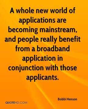 Bobbi Henson - A whole new world of applications are becoming mainstream, and people really benefit from a broadband application in conjunction with those applicants.