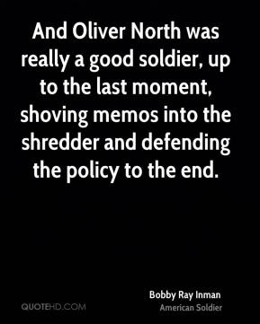 Bobby Ray Inman - And Oliver North was really a good soldier, up to the last moment, shoving memos into the shredder and defending the policy to the end.