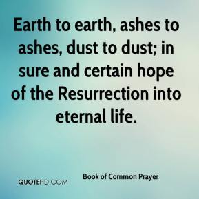 Book of Common Prayer - Earth to earth, ashes to ashes, dust to dust; in sure and certain hope of the Resurrection into eternal life.