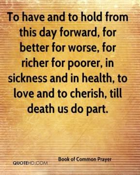 Book of Common Prayer - To have and to hold from this day forward, for better for worse, for richer for poorer, in sickness and in health, to love and to cherish, till death us do part.