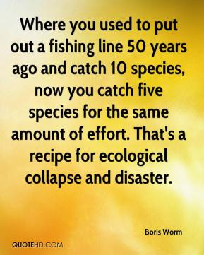 Where you used to put out a fishing line 50 years ago and catch 10 species, now you catch five species for the same amount of effort. That's a recipe for ecological collapse and disaster.