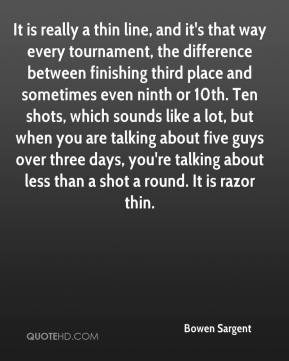 Bowen Sargent - It is really a thin line, and it's that way every tournament, the difference between finishing third place and sometimes even ninth or 10th. Ten shots, which sounds like a lot, but when you are talking about five guys over three days, you're talking about less than a shot a round. It is razor thin.