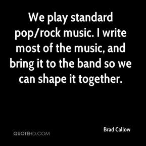 Brad Callow - We play standard pop/rock music. I write most of the music, and bring it to the band so we can shape it together.