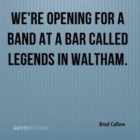 Brad Callow - We're opening for a band at a bar called Legends in Waltham.