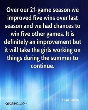 Brad Gerfen - Over our 21-game season we improved five wins over last season and we had chances to win five other games. It is definitely an improvement but it will take the girls working on things during the summer to continue.