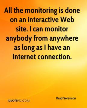 Brad Sorenson - All the monitoring is done on an interactive Web site. I can monitor anybody from anywhere as long as I have an Internet connection.