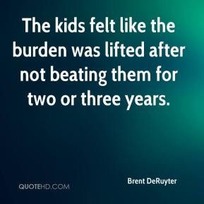 Brent DeRuyter - The kids felt like the burden was lifted after not beating them for two or three years.