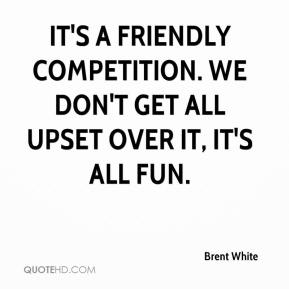 Brent White - It's a friendly competition. We don't get all upset over it, it's all fun.