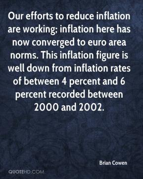 Brian Cowen - Our efforts to reduce inflation are working; inflation here has now converged to euro area norms. This inflation figure is well down from inflation rates of between 4 percent and 6 percent recorded between 2000 and 2002.