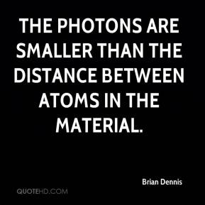 Brian Dennis - The photons are smaller than the distance between atoms in the material.