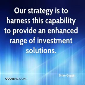 Brian Goggin - Our strategy is to harness this capability to provide an enhanced range of investment solutions.