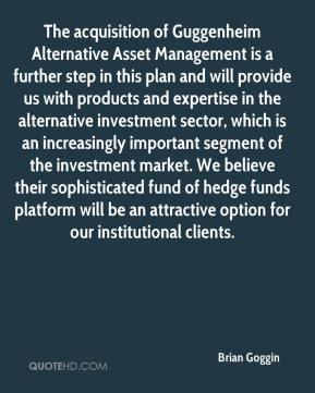 The acquisition of Guggenheim Alternative Asset Management is a further step in this plan and will provide us with products and expertise in the alternative investment sector, which is an increasingly important segment of the investment market. We believe their sophisticated fund of hedge funds platform will be an attractive option for our institutional clients.