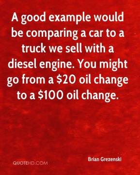 Brian Grezenski - A good example would be comparing a car to a truck we sell with a diesel engine. You might go from a $20 oil change to a $100 oil change.