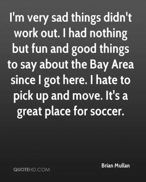Brian Mullan - I'm very sad things didn't work out. I had nothing but fun and good things to say about the Bay Area since I got here. I hate to pick up and move. It's a great place for soccer.