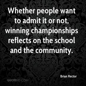 Brian Rector - Whether people want to admit it or not, winning championships reflects on the school and the community.