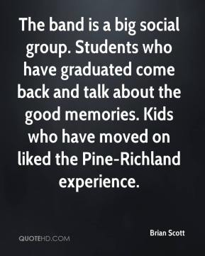 Brian Scott - The band is a big social group. Students who have graduated come back and talk about the good memories. Kids who have moved on liked the Pine-Richland experience.