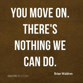 Brian Waldron - You move on. There's nothing we can do.