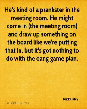 He's kind of a prankster in the meeting room. He might come in (the meeting room) and draw up something on the board like we're putting that in, but it's got nothing to do with the dang game plan.