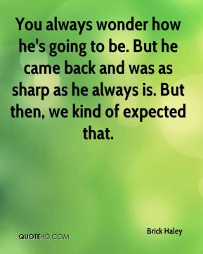 You always wonder how he's going to be. But he came back and was as sharp as he always is. But then, we kind of expected that.