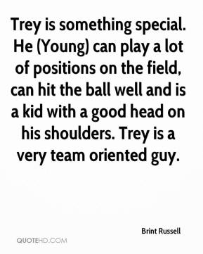 Brint Russell - Trey is something special. He (Young) can play a lot of positions on the field, can hit the ball well and is a kid with a good head on his shoulders. Trey is a very team oriented guy.