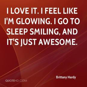 Brittany Hardy - I love it. I feel like I'm glowing. I go to sleep smiling, and it's just awesome.