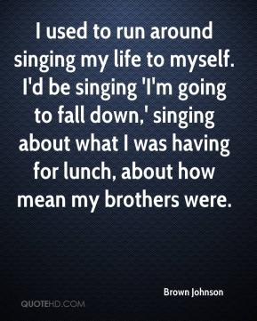 Brown Johnson - I used to run around singing my life to myself. I'd be singing 'I'm going to fall down,' singing about what I was having for lunch, about how mean my brothers were.