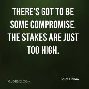 Bruce Flamm - There's got to be some compromise. The stakes are just too high.