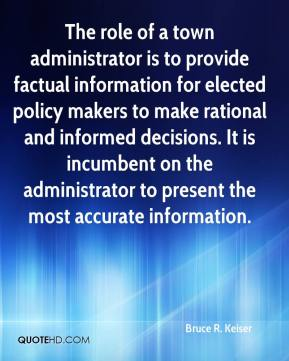 Bruce R. Keiser - The role of a town administrator is to provide factual information for elected policy makers to make rational and informed decisions. It is incumbent on the administrator to present the most accurate information.