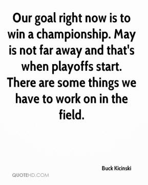 Buck Kicinski - Our goal right now is to win a championship. May is not far away and that's when playoffs start. There are some things we have to work on in the field.