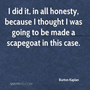 Burton Kaplan - I did it, in all honesty, because I thought I was going to be made a scapegoat in this case.