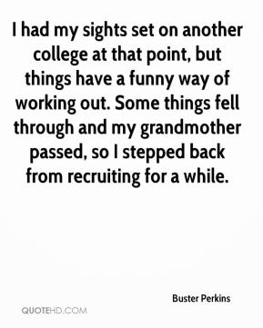 Buster Perkins - I had my sights set on another college at that point, but things have a funny way of working out. Some things fell through and my grandmother passed, so I stepped back from recruiting for a while.