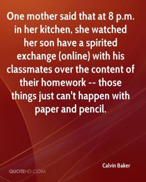 Calvin Baker - One mother said that at 8 p.m. in her kitchen, she watched her son have a spirited exchange (online) with his classmates over the content of their homework -- those things just can't happen with paper and pencil.