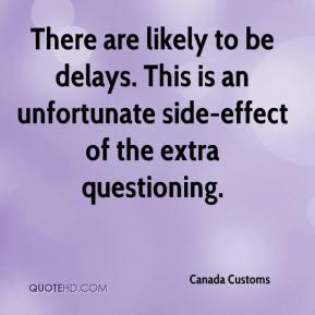 Canada Customs - There are likely to be delays. This is an unfortunate side-effect of the extra questioning.