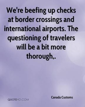 Canada Customs - We're beefing up checks at border crossings and international airports. The questioning of travelers will be a bit more thorough.