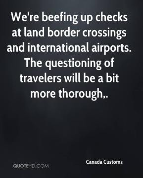Canada Customs - We're beefing up checks at land border crossings and international airports. The questioning of travelers will be a bit more thorough.