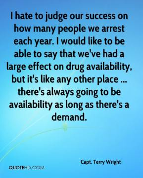 Capt. Terry Wright - I hate to judge our success on how many people we arrest each year. I would like to be able to say that we've had a large effect on drug availability, but it's like any other place ... there's always going to be availability as long as there's a demand.