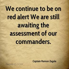 Captain Ramon Zagala - We continue to be on red alert We are still awaiting the assessment of our commanders.