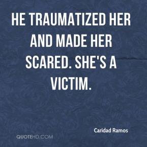 Caridad Ramos - He traumatized her and made her scared. She's a victim.