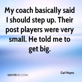 Carl Hayes - My coach basically said I should step up. Their post players were very small. He told me to get big.
